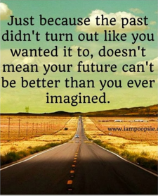just because the past didn't turn out like you wanted it to doesn't mean your future can't be better than you ever imagined